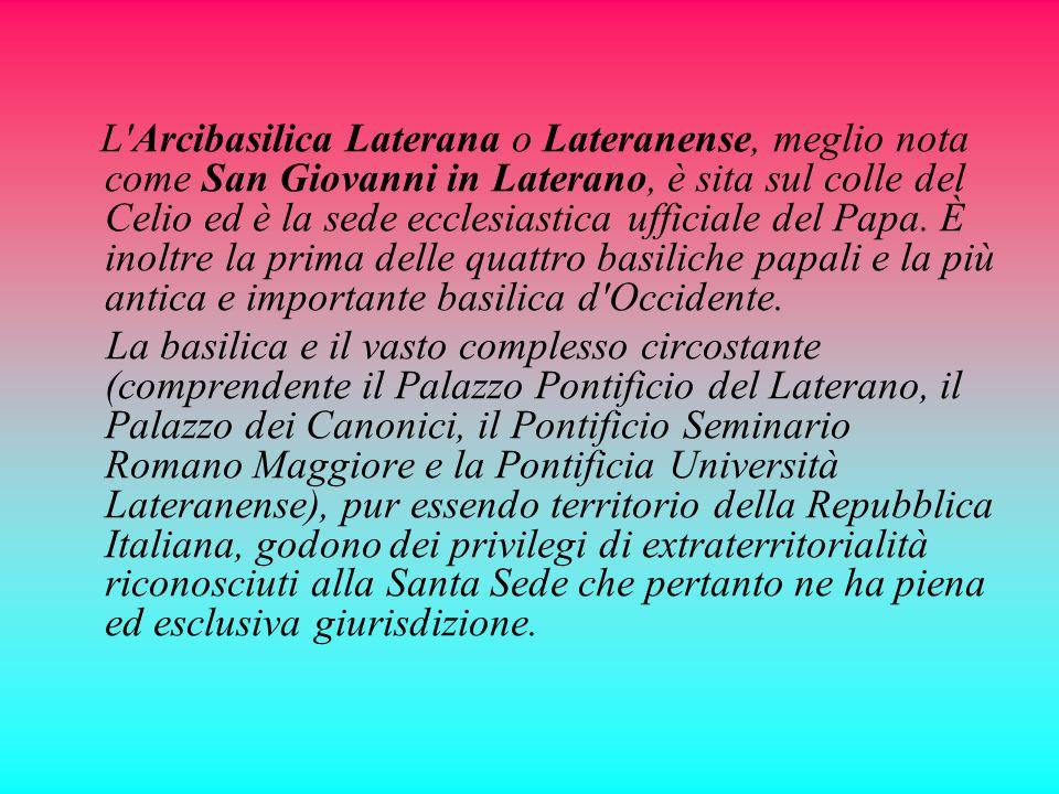 L Arcibasilica Laterana o Lateranense, meglio nota come San Giovanni in Laterano, è sita sul colle del Celio ed è la sede ecclesiastica ufficiale del Papa. È inoltre la prima delle quattro basiliche papali e la più antica e importante basilica d Occidente.