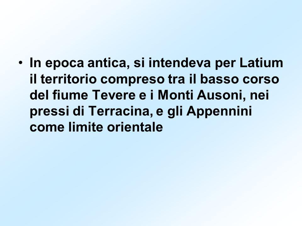 In epoca antica, si intendeva per Latium il territorio compreso tra il basso corso del fiume Tevere e i Monti Ausoni, nei pressi di Terracina, e gli Appennini come limite orientale