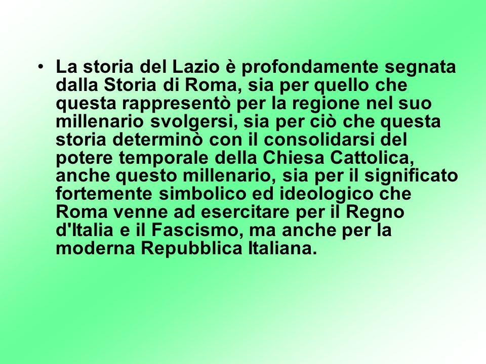 La storia del Lazio è profondamente segnata dalla Storia di Roma, sia per quello che questa rappresentò per la regione nel suo millenario svolgersi, sia per ciò che questa storia determinò con il consolidarsi del potere temporale della Chiesa Cattolica, anche questo millenario, sia per il significato fortemente simbolico ed ideologico che Roma venne ad esercitare per il Regno d Italia e il Fascismo, ma anche per la moderna Repubblica Italiana.