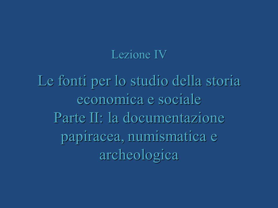 Lezione IV Le fonti per lo studio della storia economica e sociale Parte II: la documentazione papiracea, numismatica e archeologica.