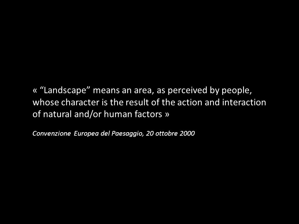 « Landscape means an area, as perceived by people, whose character is the result of the action and interaction of natural and/or human factors »