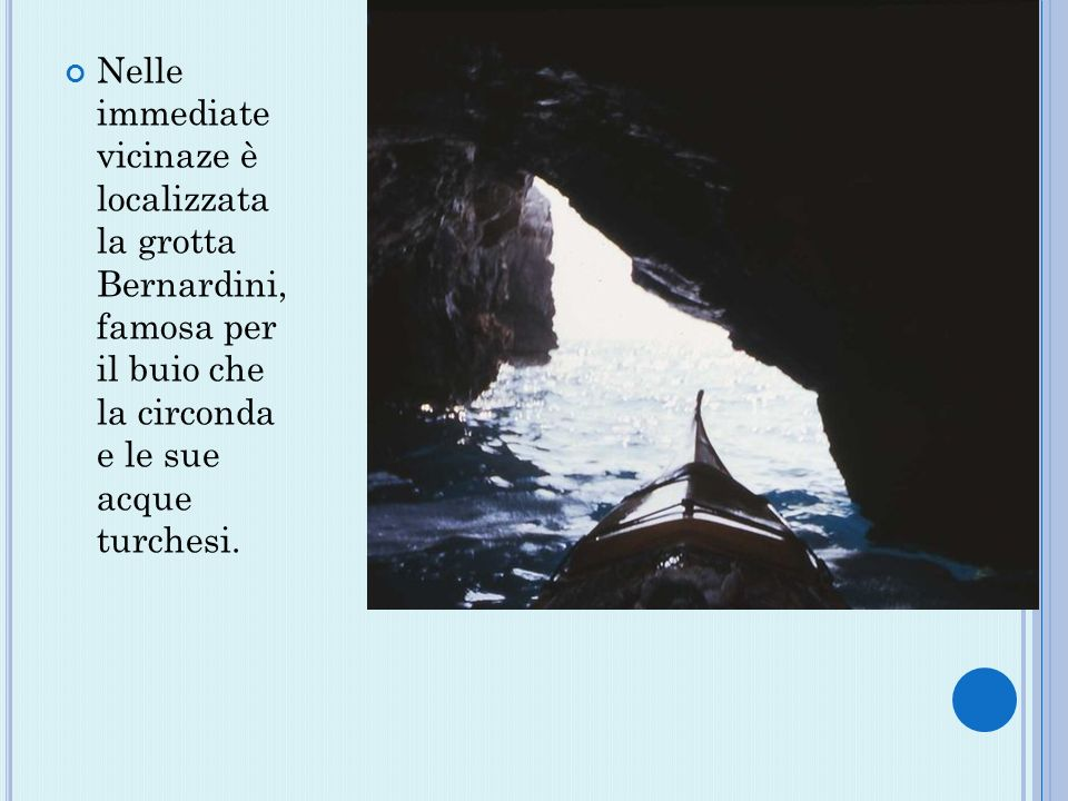 Nelle immediate vicinaze è localizzata la grotta Bernardini, famosa per il buio che la circonda e le sue acque turchesi.