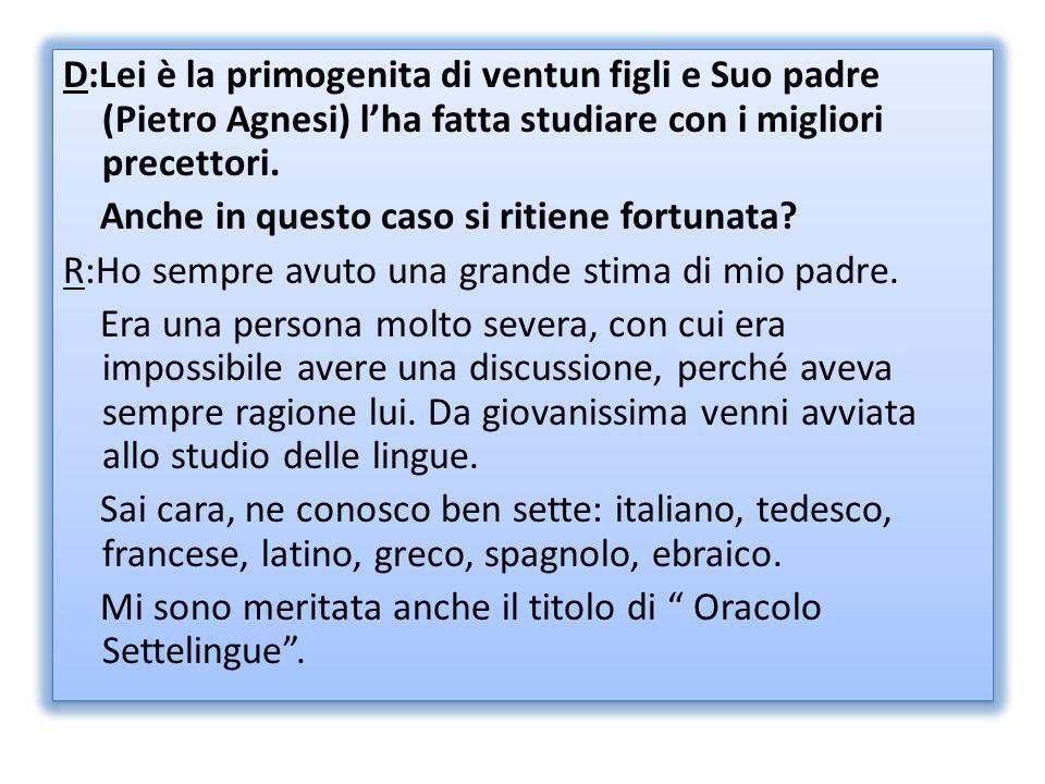 D:Lei è la primogenita di ventun figli e Suo padre (Pietro Agnesi) l'ha fatta studiare con i migliori precettori.