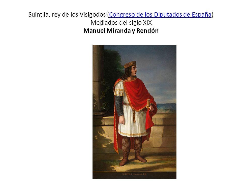 Suintila, rey de los Visigodos (Congreso de los Diputados de España) Mediados del siglo XIX Manuel Miranda y Rendón