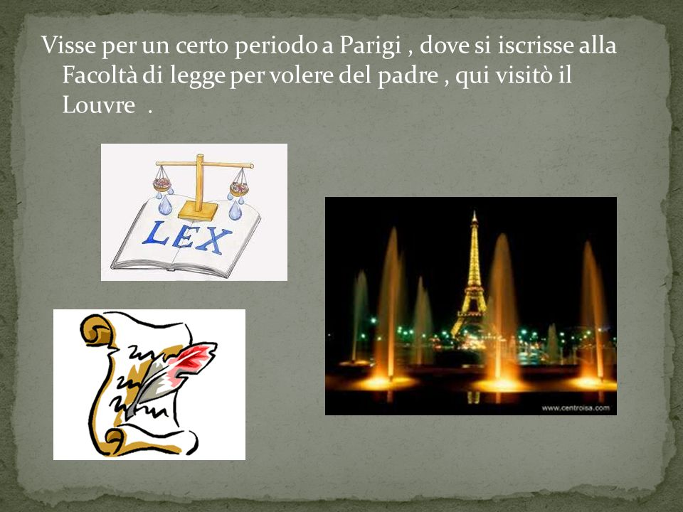 Visse per un certo periodo a Parigi , dove si iscrisse alla Facoltà di legge per volere del padre , qui visitò il Louvre .