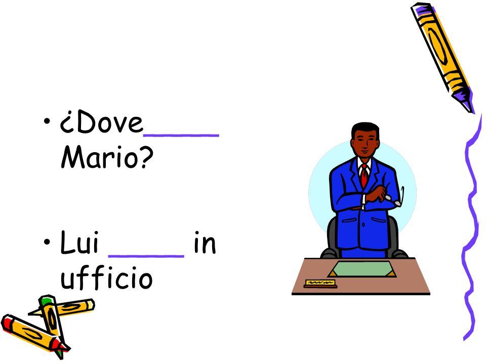 ¿Dove____ Mario Lui ____ in ufficio