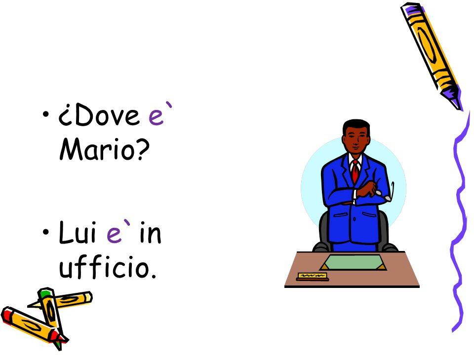 ¿Dove e` Mario Lui e`in ufficio.
