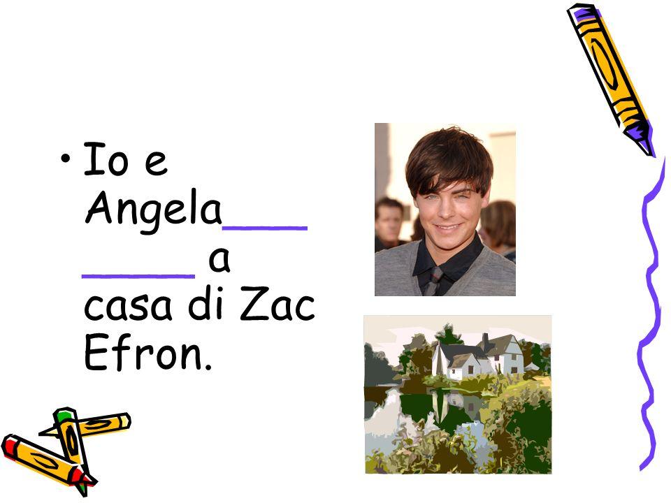 Io e Angela_______ a casa di Zac Efron.