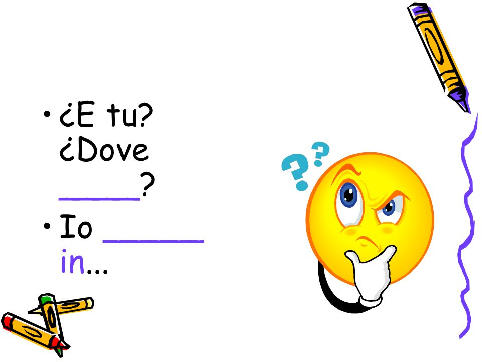 ¿E tu ¿Dove ____ Io _____ in...
