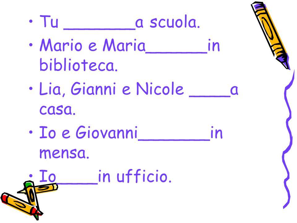 Tu _______a scuola. Mario e Maria______in biblioteca. Lia, Gianni e Nicole ____a casa. Io e Giovanni_______in mensa.