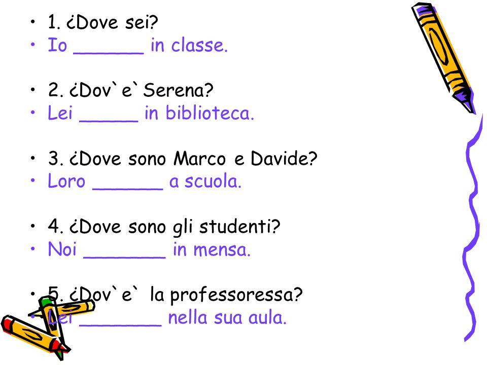 1. ¿Dove sei Io ______ in classe. 2. ¿Dov`e`Serena Lei _____ in biblioteca. 3. ¿Dove sono Marco e Davide