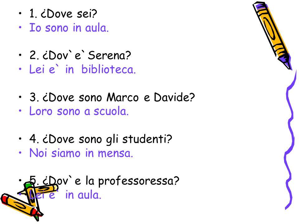 1. ¿Dove sei Io sono in aula. 2. ¿Dov`e`Serena Lei e` in biblioteca. 3. ¿Dove sono Marco e Davide