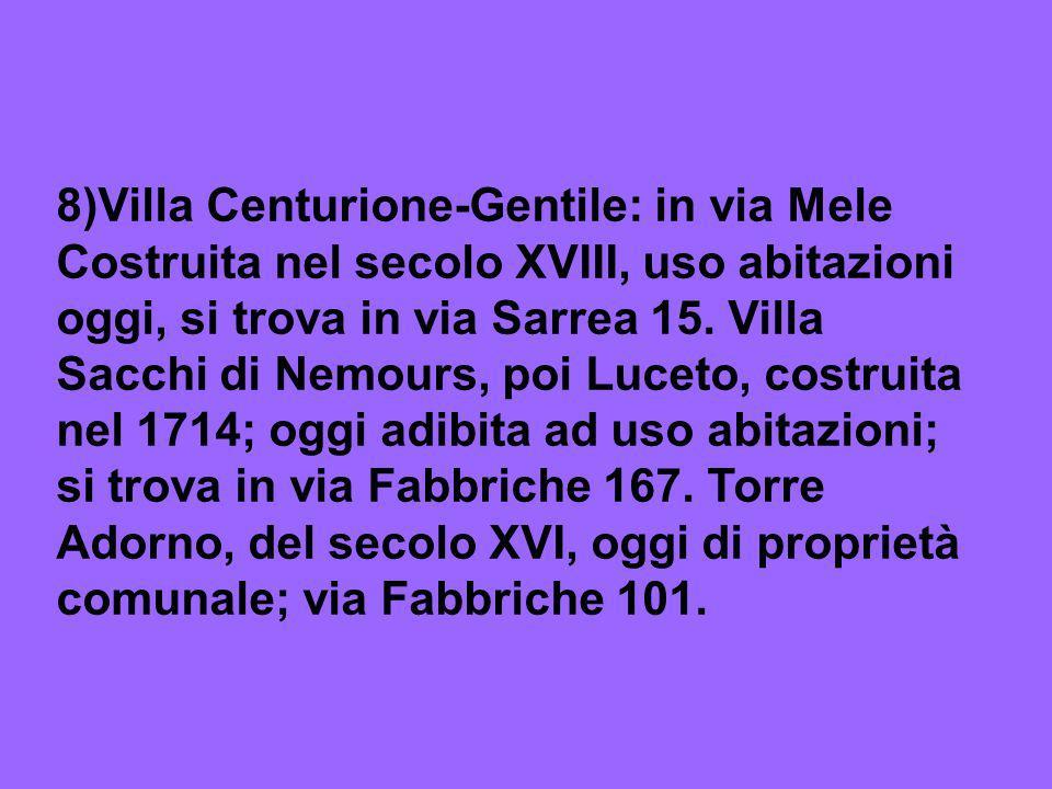 8)Villa Centurione-Gentile: in via Mele Costruita nel secolo XVIII, uso abitazioni oggi, si trova in via Sarrea 15.