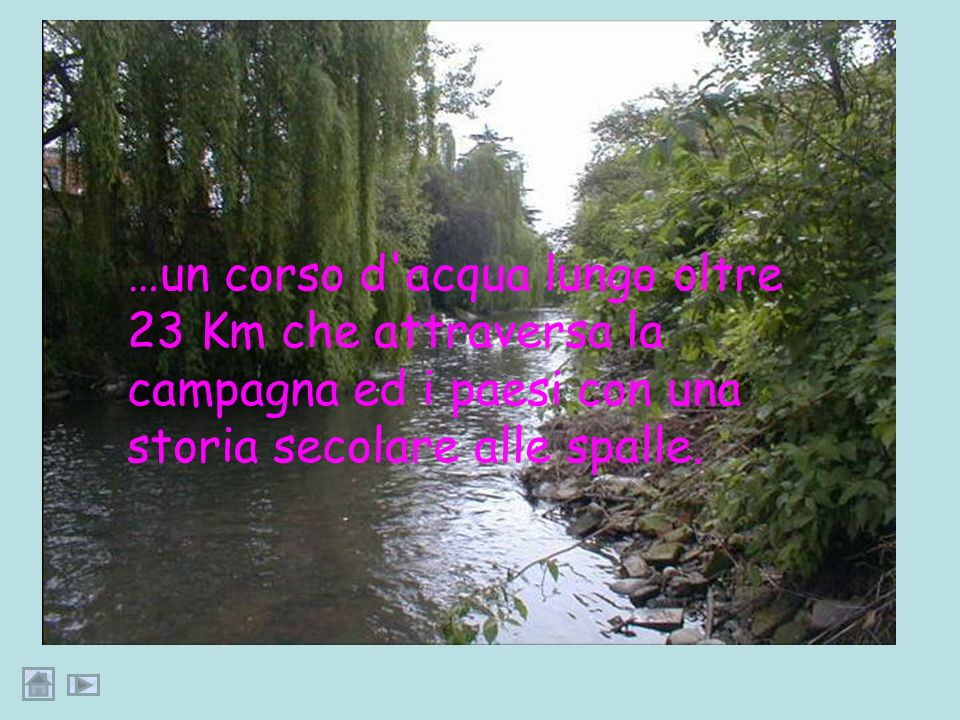 …un corso d acqua lungo oltre 23 Km che attraversa la campagna ed i paesi con una storia secolare alle spalle.