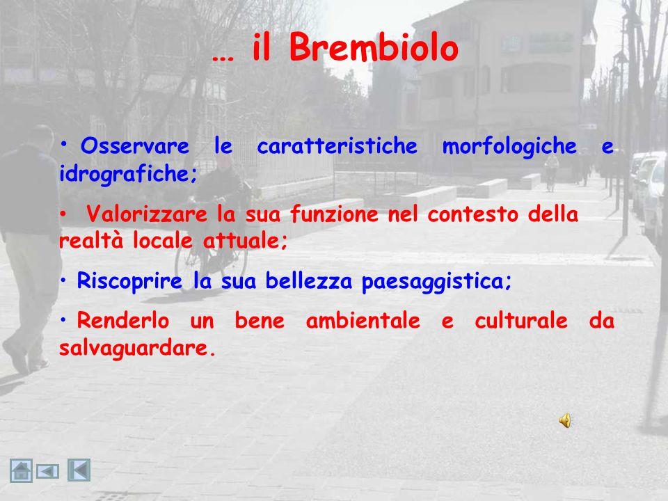 … il Brembiolo Osservare le caratteristiche morfologiche e idrografiche; Valorizzare la sua funzione nel contesto della realtà locale attuale;