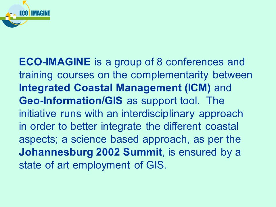ECO-IMAGINE is a group of 8 conferences and training courses on the complementarity between Integrated Coastal Management (ICM) and Geo-Information/GIS as support tool.