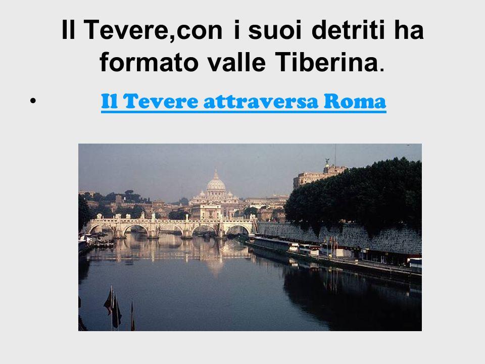 Il Tevere,con i suoi detriti ha formato valle Tiberina.