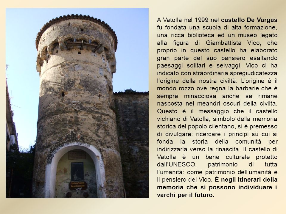 A Vatolla nel 1999 nel castello De Vargas fu fondata una scuola di alta formazione, una ricca biblioteca ed un museo legato alla figura di Giambattista Vico, che proprio in questo castello ha elaborato gran parte del suo pensiero esaltando paesaggi solitari e selvaggi.