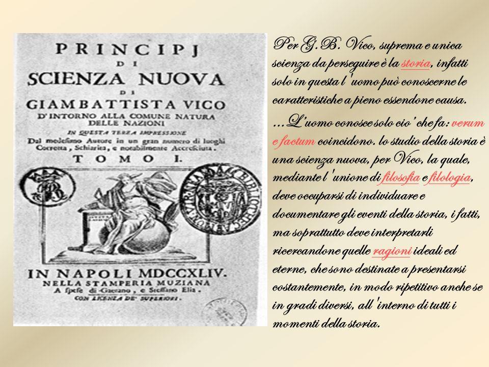 Per G.B. Vico, suprema e unica scienza da perseguire è la storia, infatti solo in questa l uomo può conoscerne le caratteristiche a pieno essendone causa.