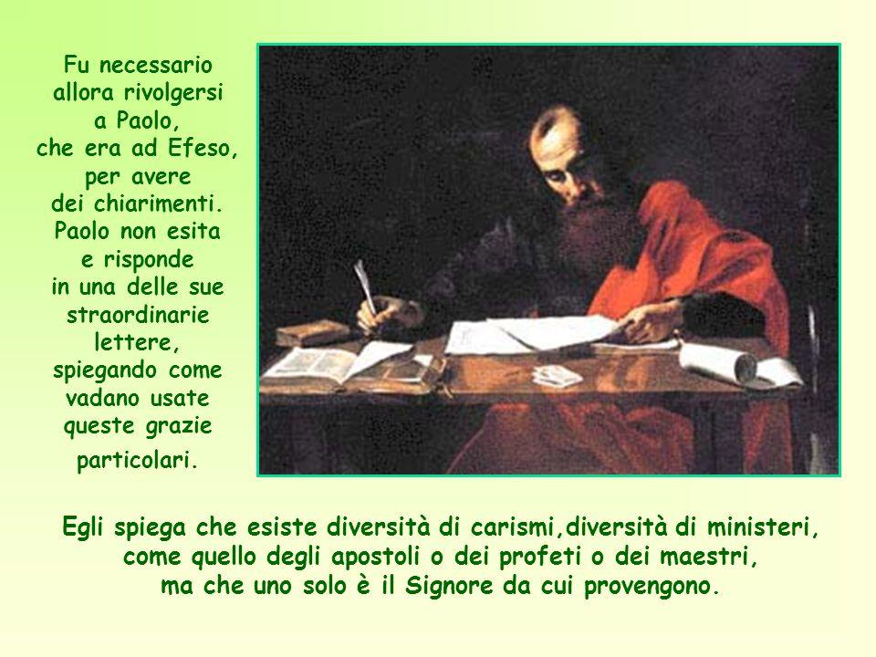 Fu necessario allora rivolgersi a Paolo, che era ad Efeso, per avere dei chiarimenti. Paolo non esita e risponde in una delle sue straordinarie lettere, spiegando come vadano usate queste grazie particolari.