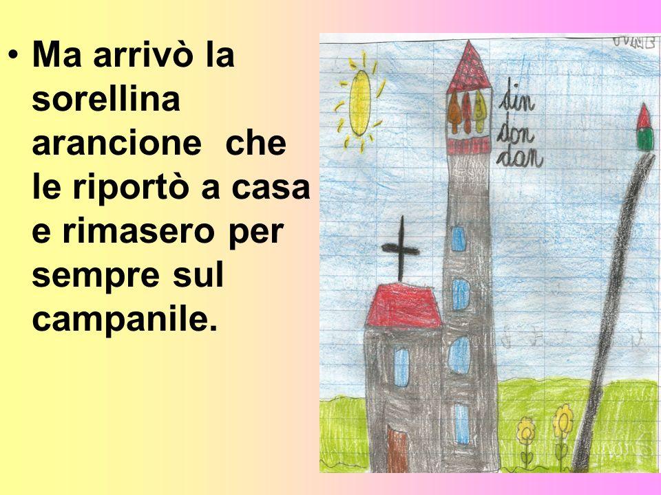 Ma arrivò la sorellina arancione che le riportò a casa e rimasero per sempre sul campanile.