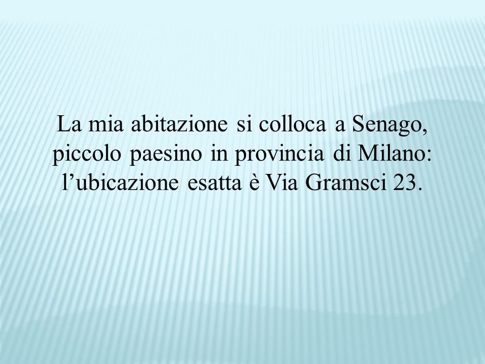 La mia abitazione si colloca a Senago, piccolo paesino in provincia di Milano: l'ubicazione esatta è Via Gramsci 23.