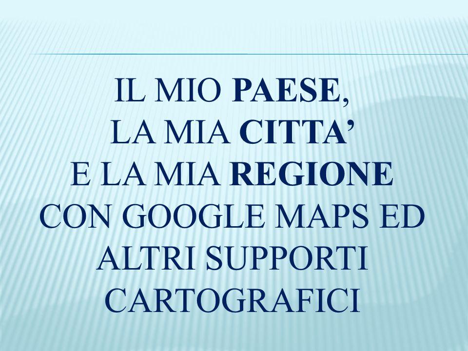 E LA MIA REGIONE CON GOOGLE MAPS ED ALTRI SUPPORTI CARTOGRAFICI
