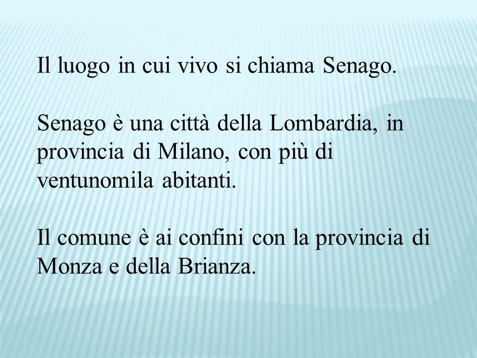 Il luogo in cui vivo si chiama Senago.