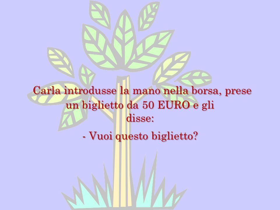 Carla introdusse la mano nella borsa, prese un biglietto da 50 EURO e gli disse: - Vuoi questo biglietto