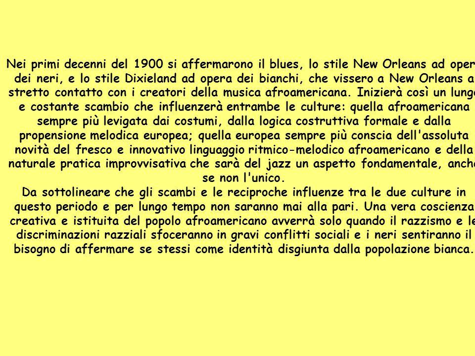 Nei primi decenni del 1900 si affermarono il blues, lo stile New Orleans ad opera dei neri, e lo stile Dixieland ad opera dei bianchi, che vissero a New Orleans a stretto contatto con i creatori della musica afroamericana. Inizierà così un lungo e costante scambio che influenzerà entrambe le culture: quella afroamericana sempre più levigata dai costumi, dalla logica costruttiva formale e dalla propensione melodica europea; quella europea sempre più conscia dell assoluta novità del fresco e innovativo linguaggio ritmico-melodico afroamericano e della naturale pratica improvvisativa che sarà del jazz un aspetto fondamentale, anche se non l unico.