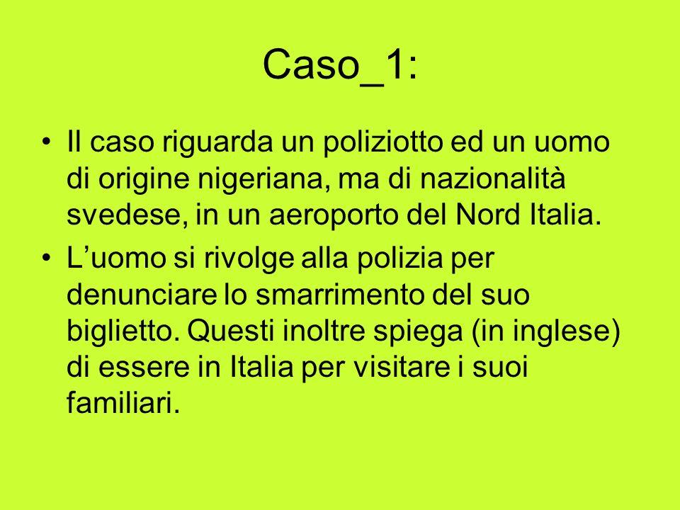 Caso_1: Il caso riguarda un poliziotto ed un uomo di origine nigeriana, ma di nazionalità svedese, in un aeroporto del Nord Italia.