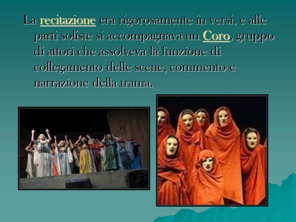 La recitazione era rigorosamente in versi, e alle parti soliste si accompagnava un Coro, gruppo di attori che assolveva la funzione di collegamento delle scene, commento e narrazione della trama.