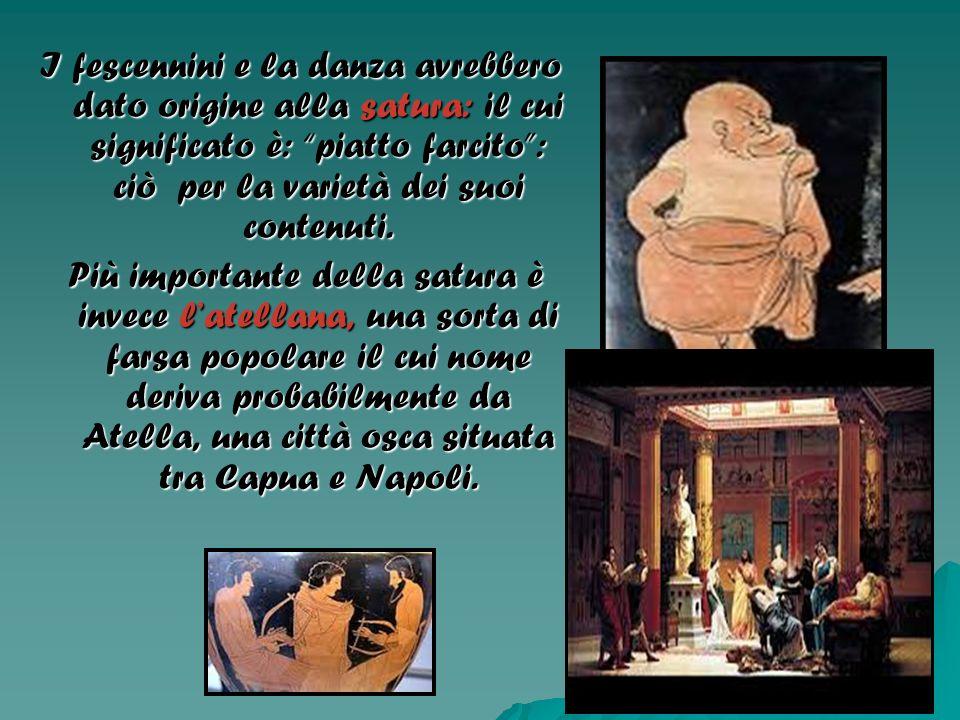 I fescennini e la danza avrebbero dato origine alla satura: il cui significato è: piatto farcito : ciò per la varietà dei suoi contenuti.