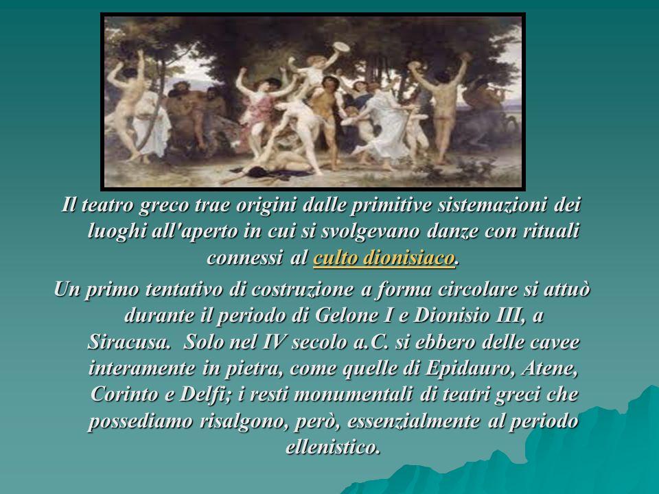 Il teatro greco trae origini dalle primitive sistemazioni dei luoghi all aperto in cui si svolgevano danze con rituali connessi al culto dionisiaco.