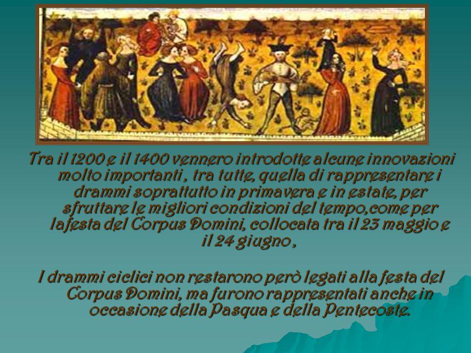 Tra il 1200 e il 1400 vennero introdotte alcune innovazioni molto importanti , tra tutte, quella di rappresentare i drammi soprattutto in primavera e in estate, per sfruttare le migliori condizioni del tempo,come per lafesta del Corpus Domini, collocata tra il 23 maggio e il 24 giugno ,