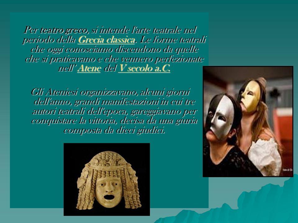Per teatro greco, si intende l arte teatrale nel periodo della Grecia classica. Le forme teatrali che oggi conosciamo discendono da quelle che si praticavano e che vennero perfezionate nell' Atene del V secolo a.C.