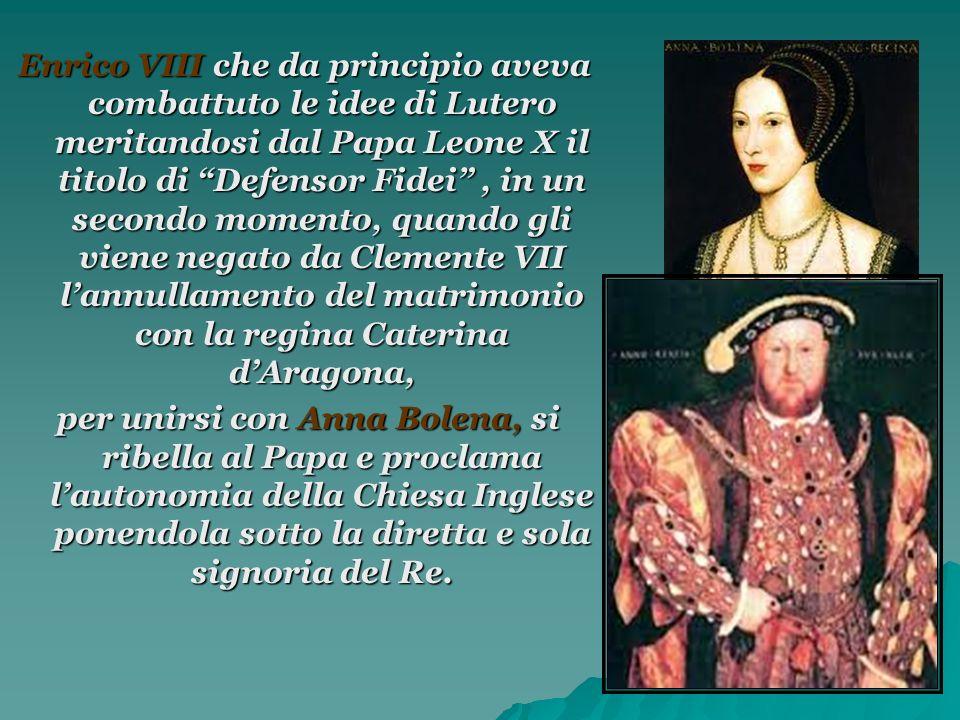 Enrico VIII che da principio aveva combattuto le idee di Lutero meritandosi dal Papa Leone X il titolo di Defensor Fidei , in un secondo momento, quando gli viene negato da Clemente VII l'annullamento del matrimonio con la regina Caterina d'Aragona,