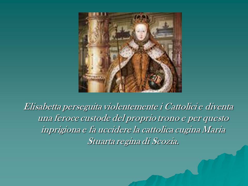 Elisabetta perseguita violentemente i Cattolici e diventa una feroce custode del proprio trono e per questo inprigiona e fa uccidere la cattolica cugina Maria Stuarta regina di Scozia.
