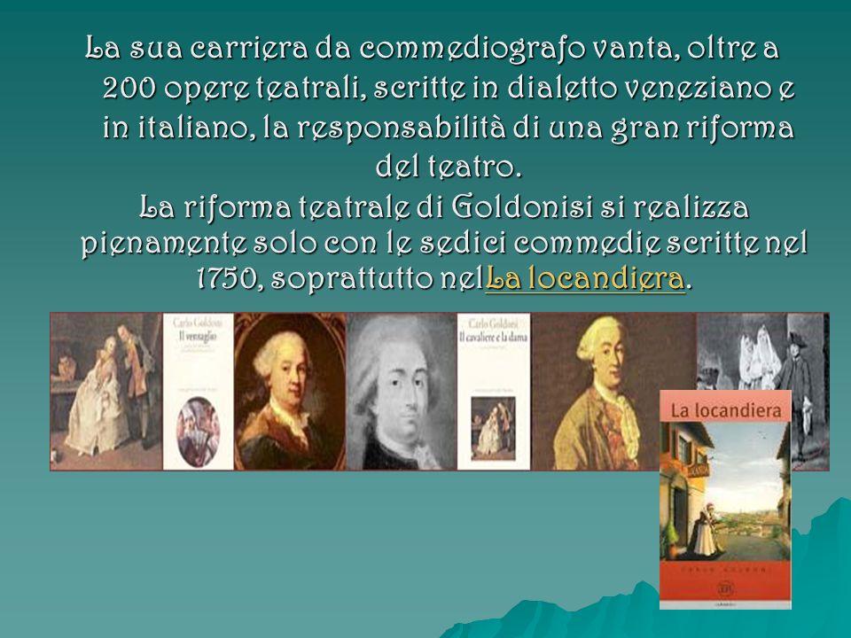 La sua carriera da commediografo vanta, oltre a 200 opere teatrali, scritte in dialetto veneziano e in italiano, la responsabilità di una gran riforma del teatro.