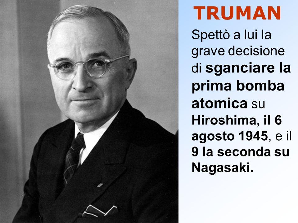 TRUMAN Spettò a lui la grave decisione di sganciare la prima bomba atomica su Hiroshima, il 6 agosto 1945, e il 9 la seconda su Nagasaki.