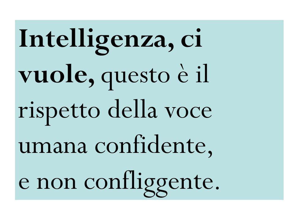 Intelligenza, ci vuole, questo è il rispetto della voce umana confidente,