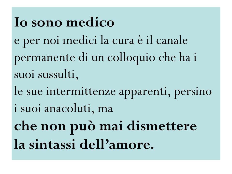 Io sono medico e per noi medici la cura è il canale permanente di un colloquio che ha i suoi sussulti, le sue intermittenze apparenti, persino i suoi anacoluti, ma che non può mai dismettere la sintassi dell'amore.