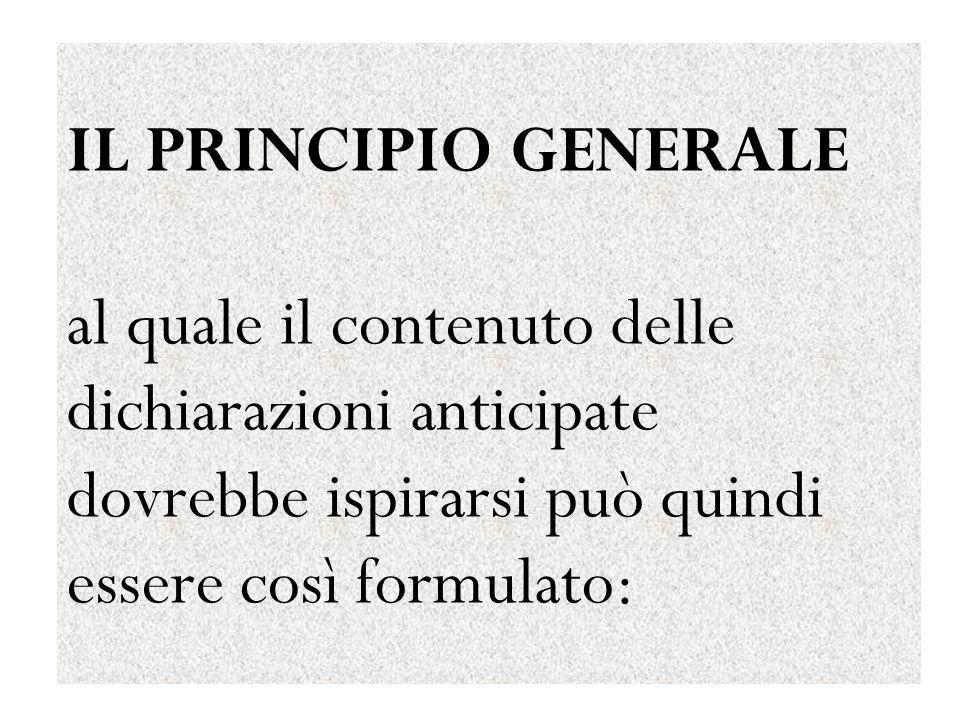 IL PRINCIPIO GENERALE al quale il contenuto delle dichiarazioni anticipate dovrebbe ispirarsi può quindi essere così formulato: