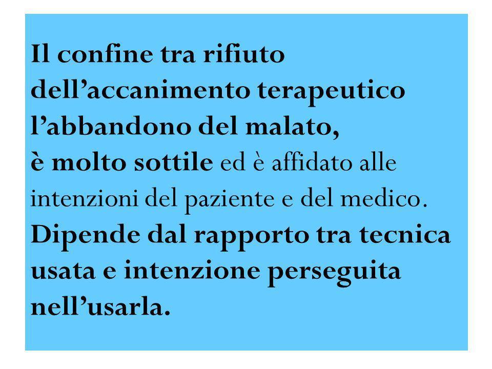 Il confine tra rifiuto dell'accanimento terapeutico l'abbandono del malato, è molto sottile ed è affidato alle intenzioni del paziente e del medico. Dipende dal rapporto tra tecnica usata e intenzione perseguita nell'usarla.