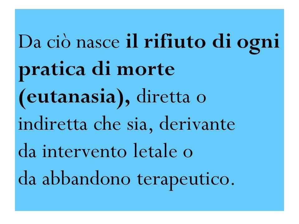 Da ciò nasce il rifiuto di ogni pratica di morte (eutanasia), diretta o indiretta che sia, derivante da intervento letale o da abbandono terapeutico.