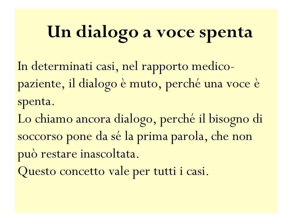 Un dialogo a voce spenta In determinati casi, nel rapporto medico-paziente, il dialogo è muto, perché una voce è spenta. Lo chiamo ancora dialogo, perché il bisogno di soccorso pone da sé la prima parola, che non può restare inascoltata. Questo concetto vale per tutti i casi.