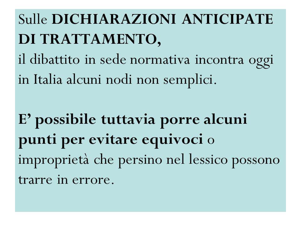 Sulle DICHIARAZIONI ANTICIPATE DI TRATTAMENTO, il dibattito in sede normativa incontra oggi in Italia alcuni nodi non semplici.