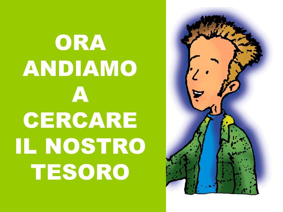 ORA ANDIAMO A CERCARE IL NOSTRO TESORO