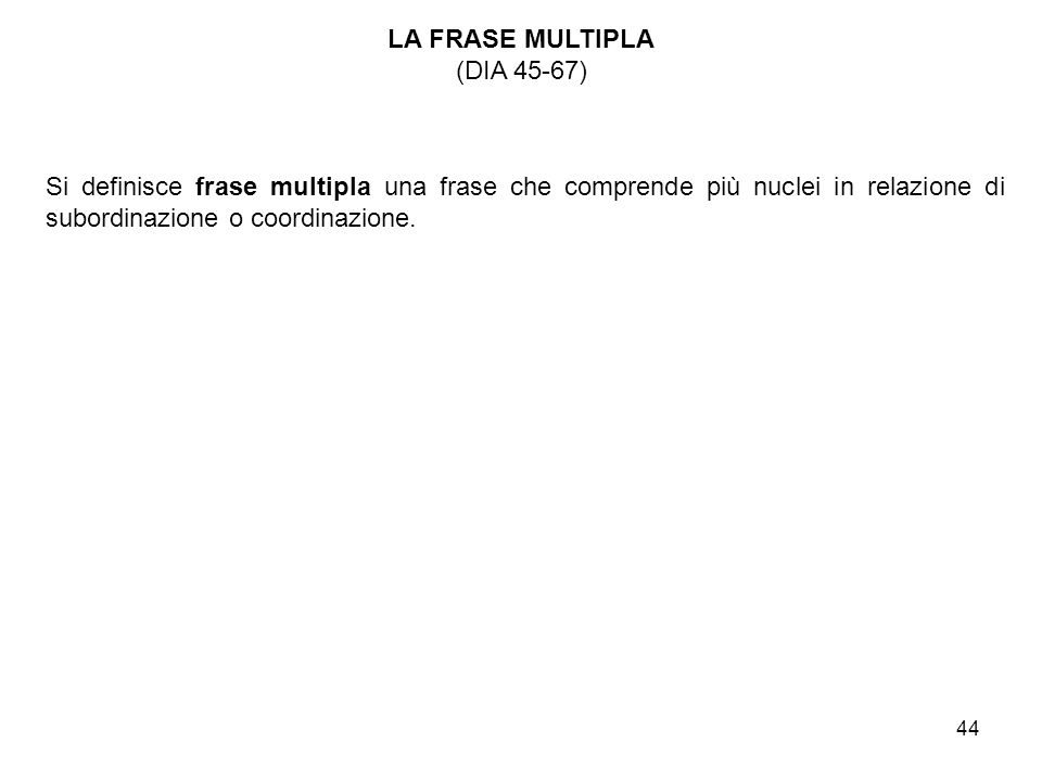 LA FRASE MULTIPLA (DIA 45-67) Si definisce frase multipla una frase che comprende più nuclei in relazione di subordinazione o coordinazione.