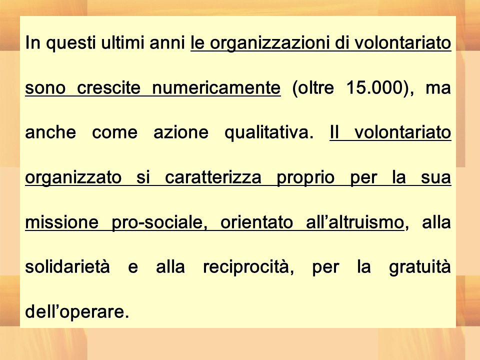 In questi ultimi anni le organizzazioni di volontariato sono crescite numericamente (oltre 15.000), ma anche come azione qualitativa.